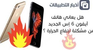 هل يعاني هاتف آيفون 6 إس الجديد من مشكلة ارتفاع الحرارة ؟!