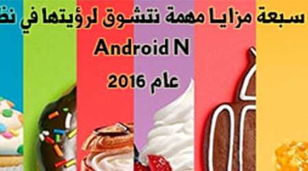 Photo of سبعة مزايا مهمة نتشوق لرؤيتها في نظام Android N عام 2016 !