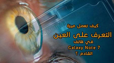 Photo of كيف تعمل ميزة التعرف على العين في هاتف Galaxy Note 7 القادم ؟!