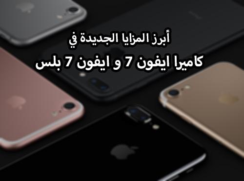 أبرز المزايا الجديدة في كاميرا ايفون 7 و ايفون 7 بلس !