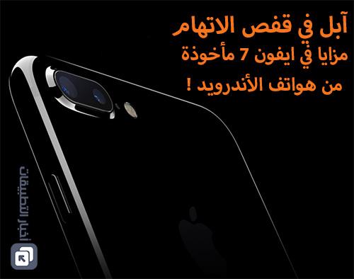 آبل في قفص الاتهام : مزايا في ايفون 7 مأخوذة من هواتف الأندرويد !