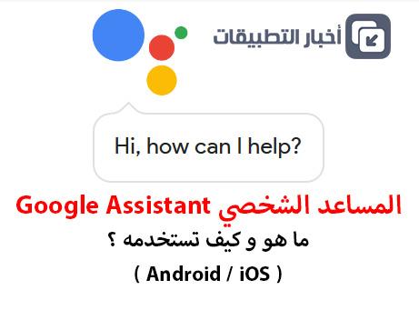 المساعد الشخصي Google Assistant : ما هو ؟ و كيف تستخدمه ؟ - أندرويد و iOS !