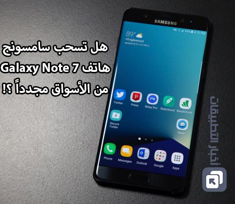 هل تسحب سامسونج هاتف Galaxy Note 7 من الأسواق مجدداً ؟!