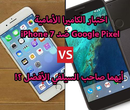 اختبار الكاميرا الأمامية : iPhone 7 ضد Google Pixel - أيهما صاحب السيلفي الأفضل ؟!