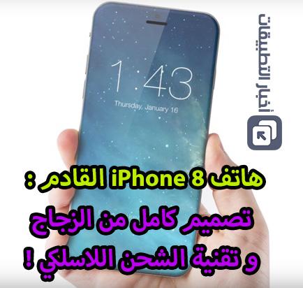 هاتف iPhone 8 القادم - تصميم كامل من الزجاج و تقنية الشحن اللاسلكي !
