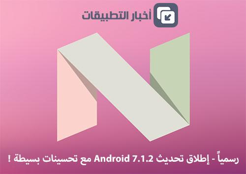 رسمياً - إطلاق تحديث Android 7.1.2 مع تحسينات بسيطة !