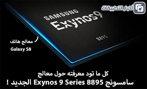 كل ما تود معرفته حول معالج سامسوج Exynos 9 Series 8895 الجديد !
