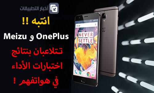 انتبه - OnePlus و Meizu تتلاعب بنتائج اختبارات الأداء في هواتفهم !