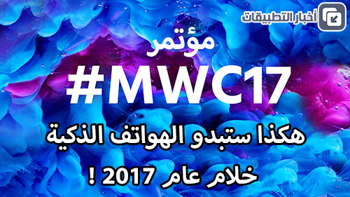 مؤتمر MWC 2017 : هكذا ستبدو الهواتف الذكية خلام عام 2017 !