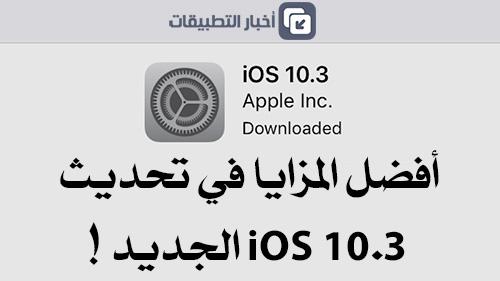 أفضل المزايا في تحديث iOS 10.3 الجديد، تعرفوا عليها !