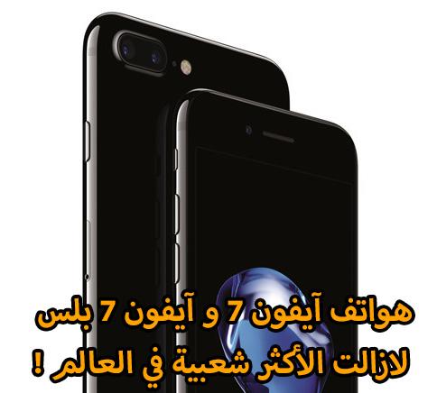 هواتف آيفون 7 و آيفون 7 بلس لازالت الأكثر شعبية في العالم !