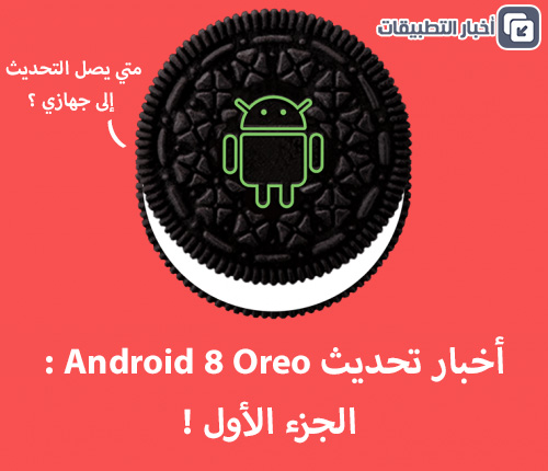 أخبار تحديث Android 8 Oreo : الجزء الأول !