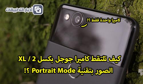 كيف تلتقط كاميرا جوجل بكسل 2 / XL الصور بتقنية Portrait Mode ؟!