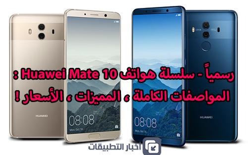 رسمياً - سلسلة هواتف Huawei Mate 10 : المواصفات الكاملة ، المميزات ، الأسعار !
