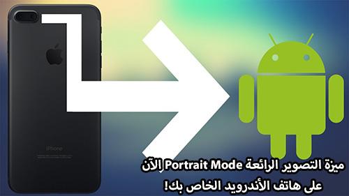 كيف تحصل على ميزة التصوير الرائعة Portrait Mode على هاتف الأندرويد الخاص بك؟