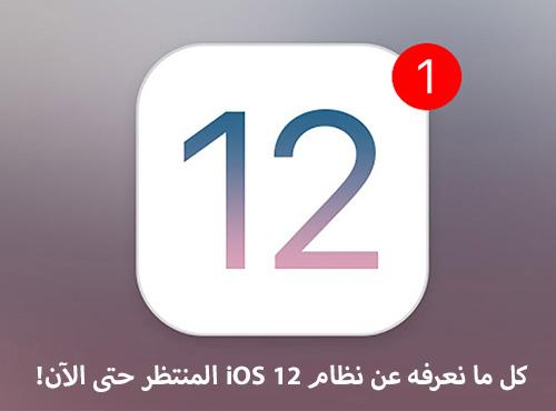 كل ما نعرفه عن نظام iOS 12 المنتظر حتى الآن!