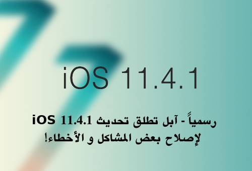 رسمياً - آبل تطلق تحديث iOS 11.4.1 لإصلاح بعض المشاكل و الأخطاء!
