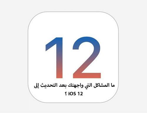 ما المشاكل التي واجهتك بعد التحديث إلى iOS 12 ؟