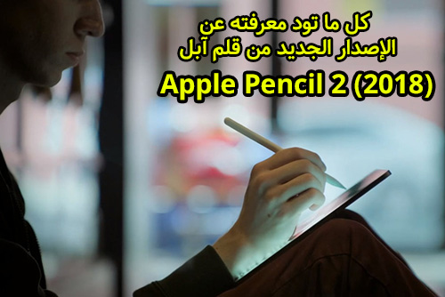 كل ما تود معرفته عن الإصدار الجديد من قلم آبل Apple Pencil 2