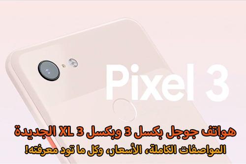هواتف جوجل بكسل 3 وبكسل 3 XL الجديدة - المواصفات الكاملة، الأسعار، وكل ما تود معرفته!