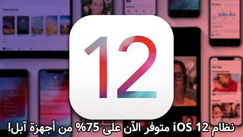 نظام iOS 12 متوفر الآن على 75% من أجهزة آبل!