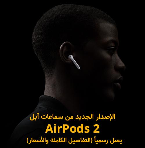 الإصدار الجديد من سماعات آبل AirPods 2 يصل رسمياً - التفاصيل الكاملة!
