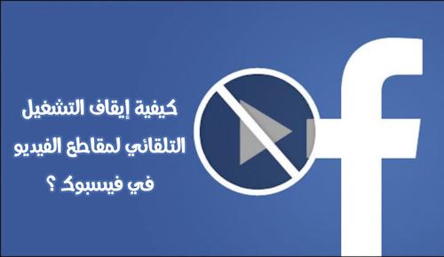 تطبيق فيسبوك - كيفية إيقاف التشغيل التلقائي لمقاطع الفيديو ؟