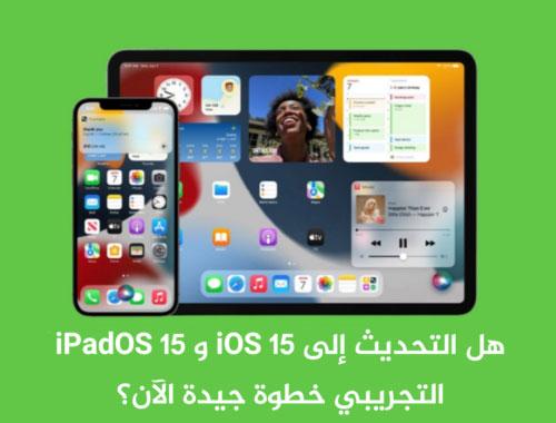 هل التحديث إلى iOS 15 و iPadOS 15 التجريبي خطوة جيدة الآن؟
