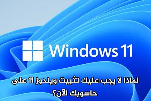 لماذا لا يجب عليك تثبيت ويندوز 11 على حاسوبك الآن؟