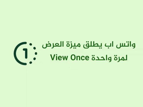 واتس اب يطلق ميزة العرض لمرة واحدة View Once - تعرف عليها!